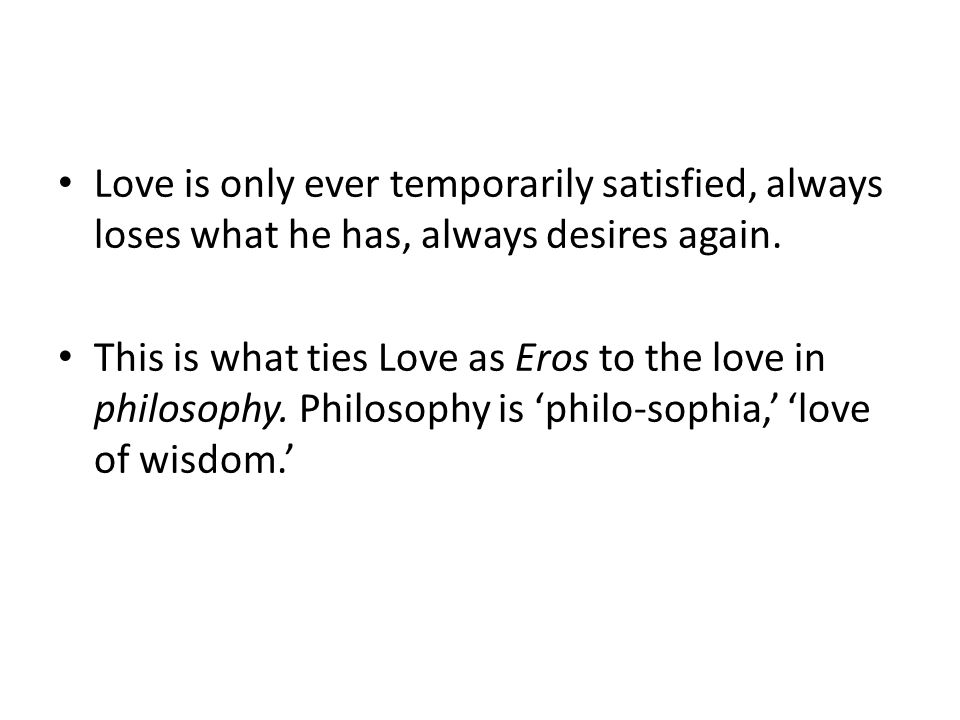Love is only ever temporarily satisfied, always loses what he has, always desires again.