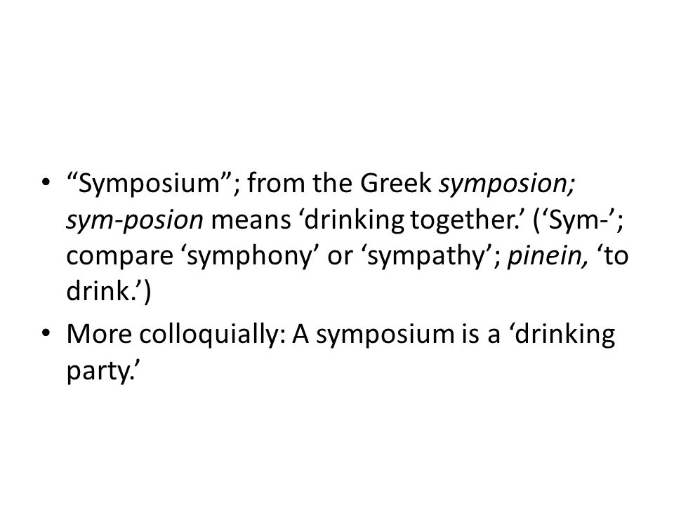 Symposium ; from the Greek symposion; sym-posion means 'drinking together.' ('Sym-'; compare 'symphony' or 'sympathy'; pinein, 'to drink.') More colloquially: A symposium is a 'drinking party.'
