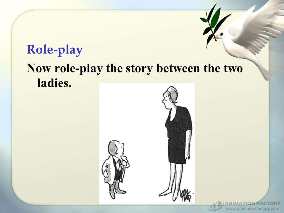 Role-play Now role-play the story between the two ladies.