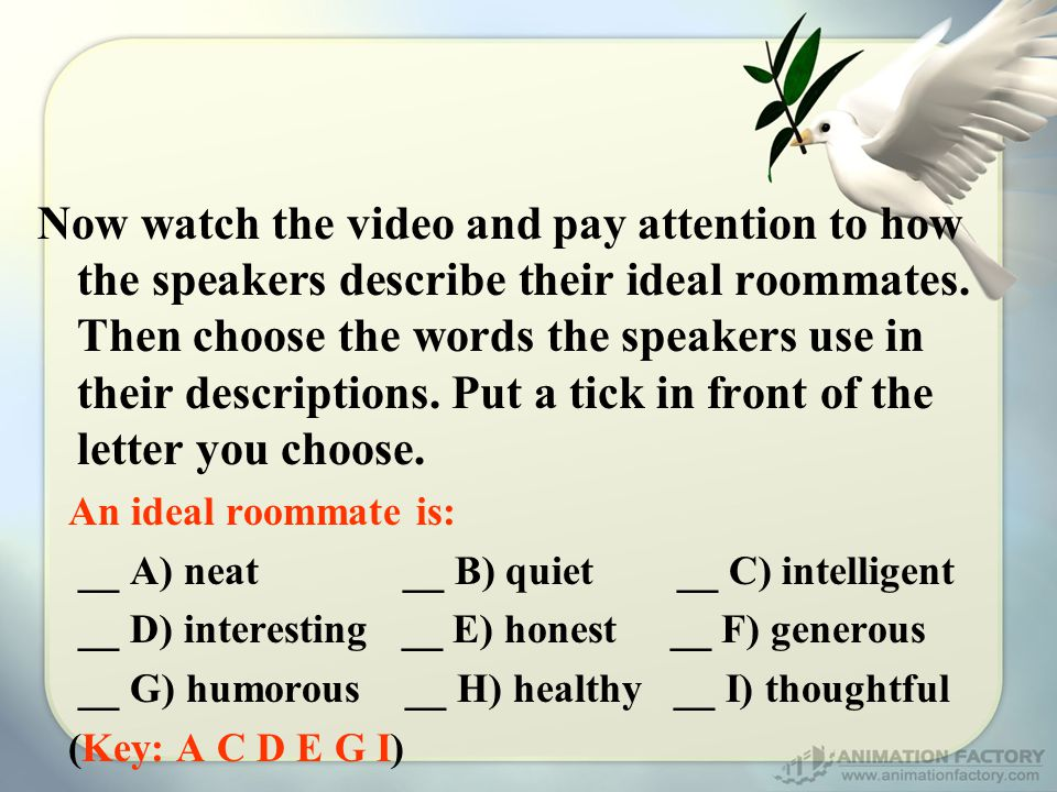 Now watch the video and pay attention to how the speakers describe their ideal roommates.