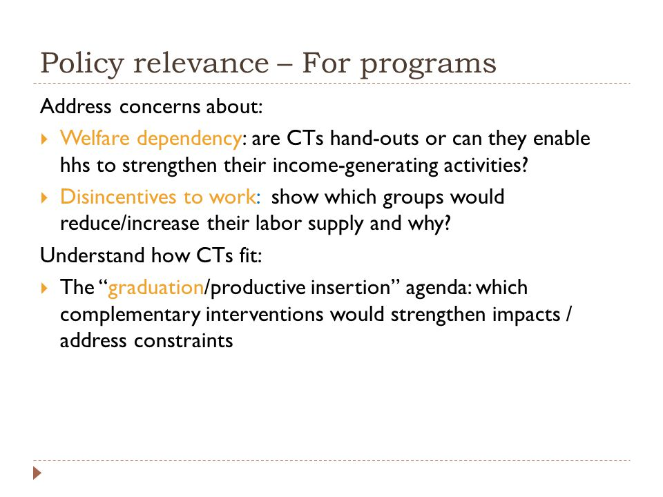 Policy relevance – For programs Address concerns about:  Welfare dependency: are CTs hand-outs or can they enable hhs to strengthen their income-generating activities.