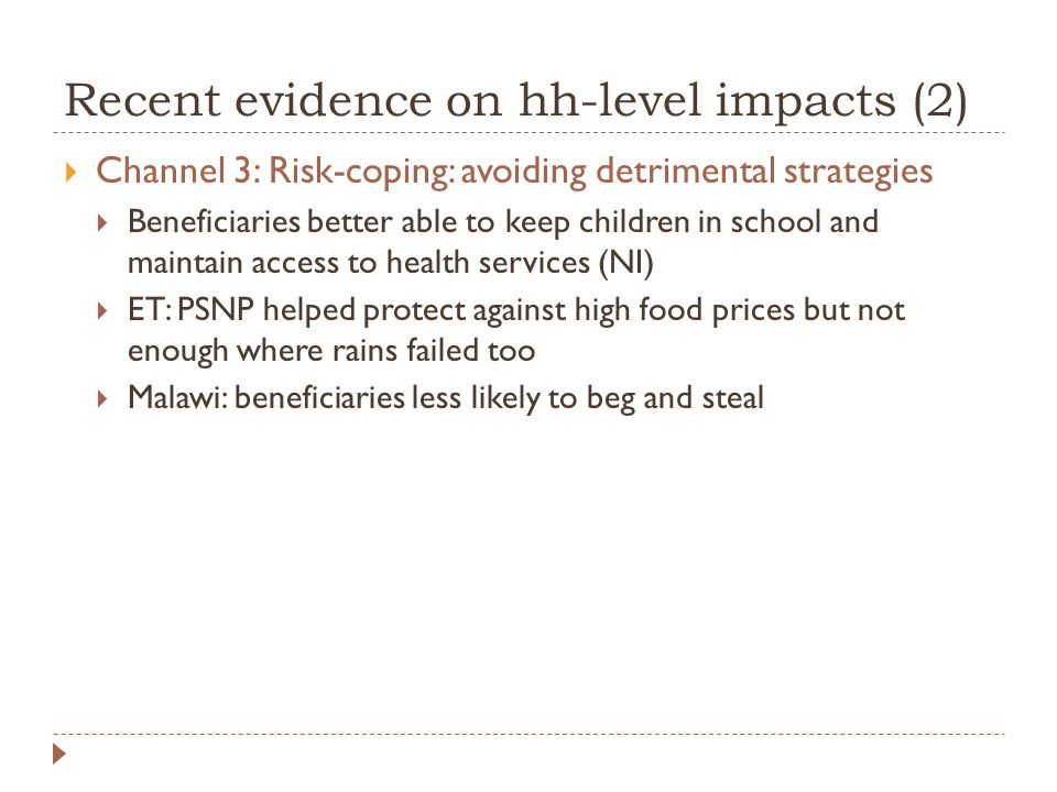 Recent evidence on hh-level impacts (2)  Channel 3: Risk-coping: avoiding detrimental strategies  Beneficiaries better able to keep children in school and maintain access to health services (NI)  ET: PSNP helped protect against high food prices but not enough where rains failed too  Malawi: beneficiaries less likely to beg and steal