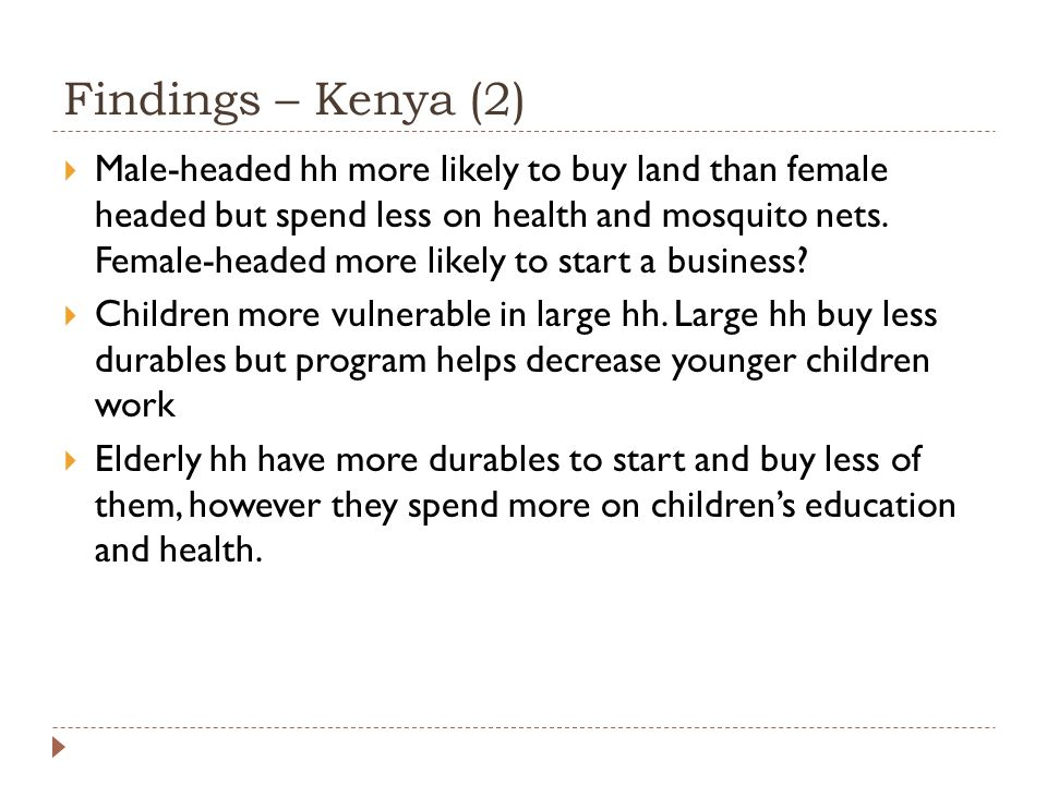 Findings – Kenya (2)  Male-headed hh more likely to buy land than female headed but spend less on health and mosquito nets.