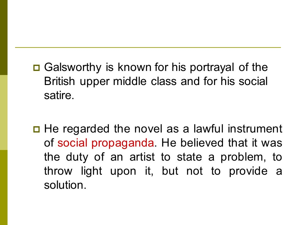  Galsworthy is known for his portrayal of the British upper middle class and for his social satire.  He regarded the novel as a lawful instrument of