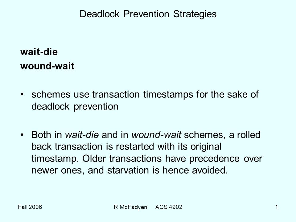 Fall 2006R McFadyen ACS 49021 Deadlock Prevention Strategies wait-die wound-wait schemes use transaction timestamps for the sake of deadlock prevention Both in wait-die and in wound-wait schemes, a rolled back transaction is restarted with its original timestamp.