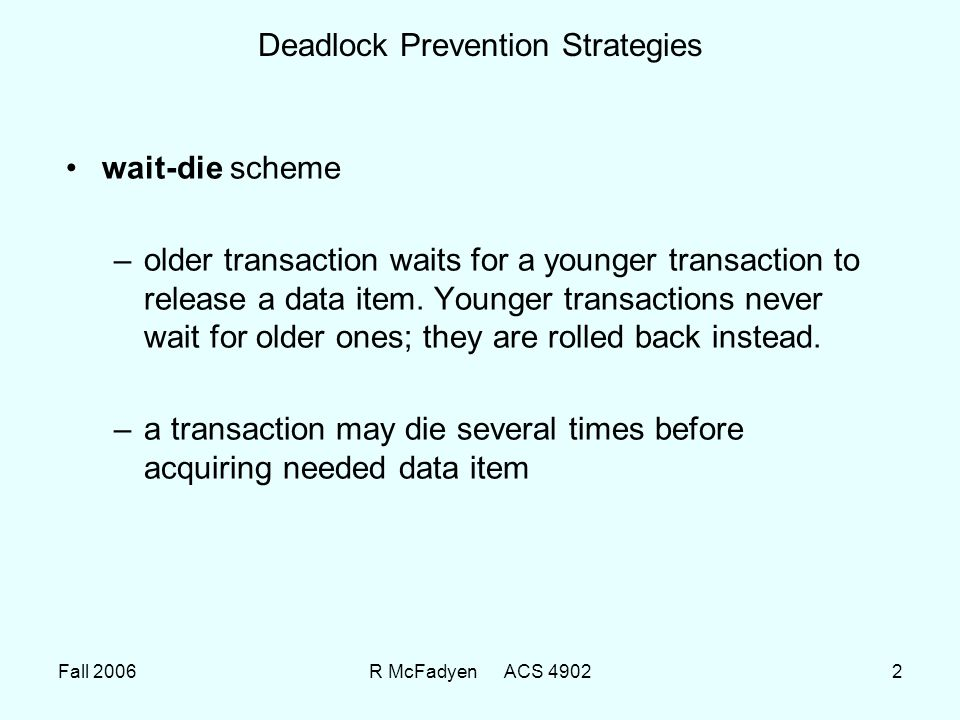 Fall 2006R McFadyen ACS 49022 Deadlock Prevention Strategies wait-die scheme –older transaction waits for a younger transaction to release a data item.