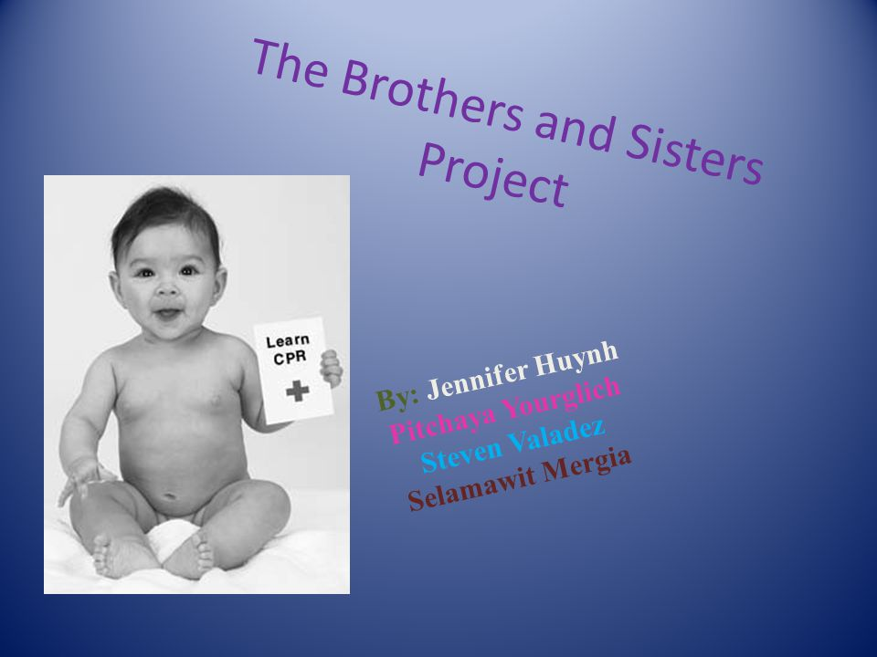The Brothers and Sisters Project By: Jennifer Huynh Pitchaya Yourglich Steven Valadez Selamawit Mergia
