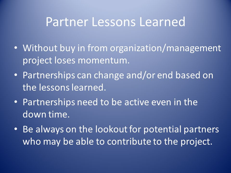 Partner Lessons Learned Without buy in from organization/management project loses momentum.
