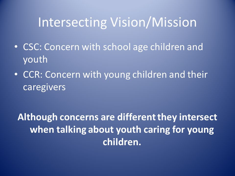 Intersecting Vision/Mission CSC: Concern with school age children and youth CCR: Concern with young children and their caregivers Although concerns are different they intersect when talking about youth caring for young children.