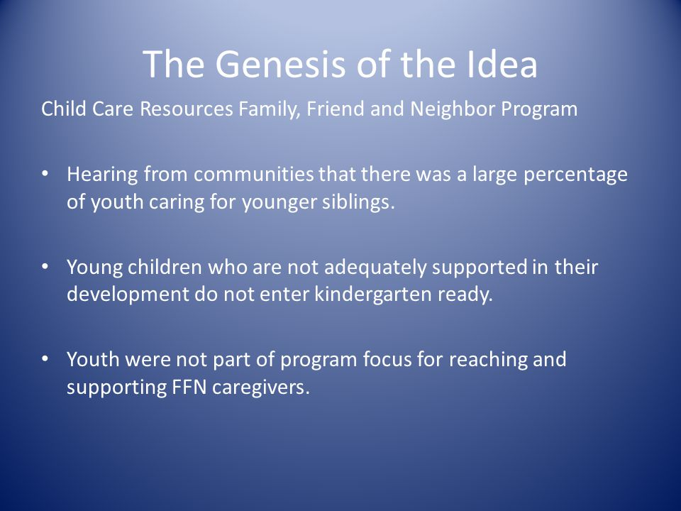 The Genesis of the Idea Child Care Resources Family, Friend and Neighbor Program Hearing from communities that there was a large percentage of youth caring for younger siblings.