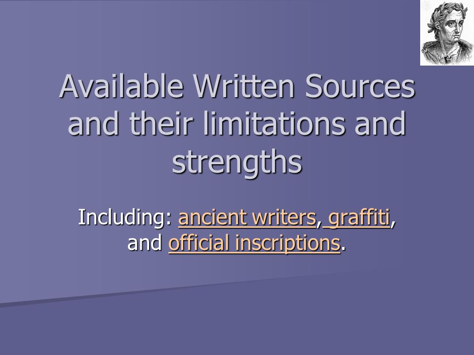 Available Written Sources and their limitations and strengths Including: ancient writers, graffiti, and official inscriptions. ancient writers graffit