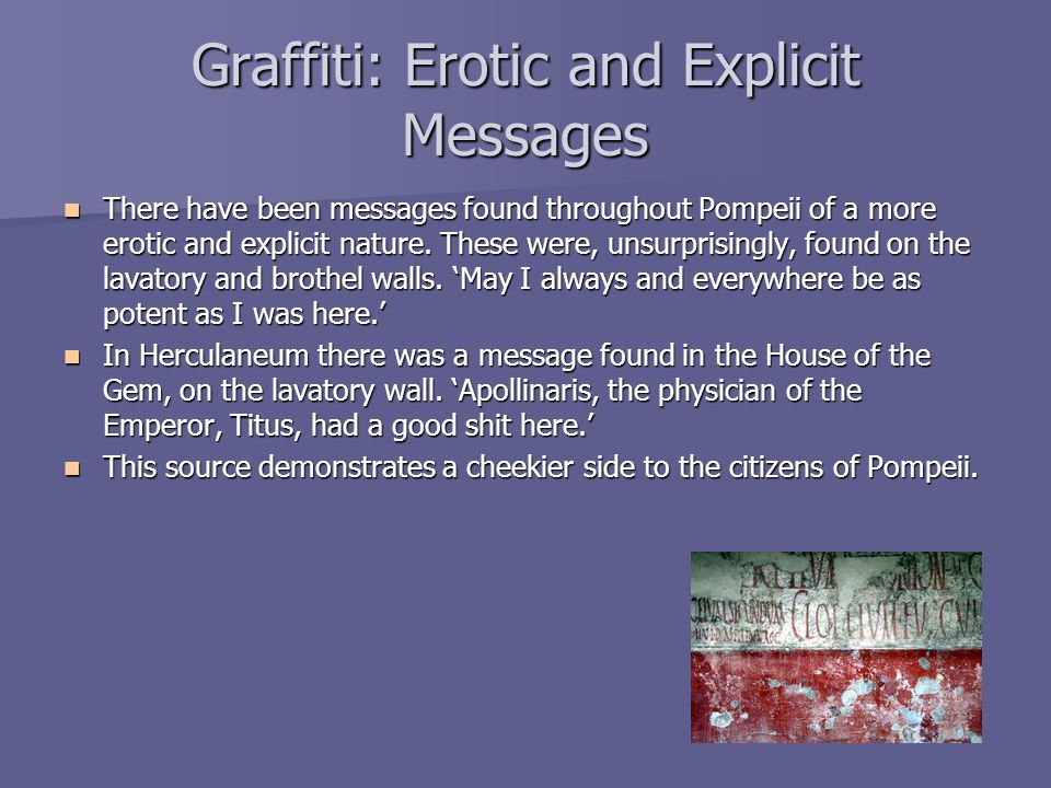 Graffiti: Erotic and Explicit Messages There have been messages found throughout Pompeii of a more erotic and explicit nature. These were, unsurprisin