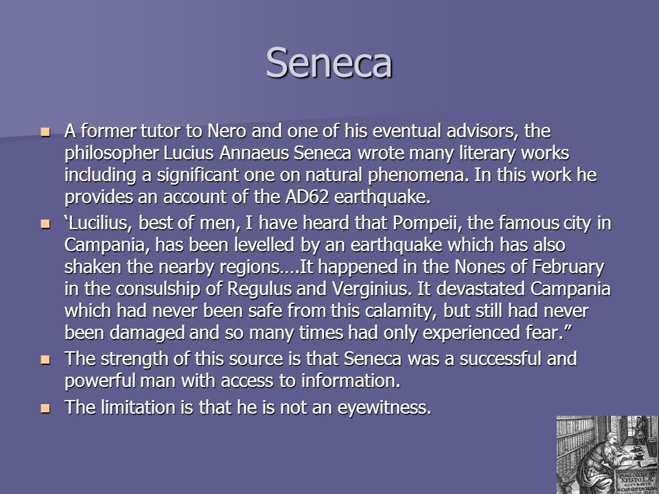 Seneca A former tutor to Nero and one of his eventual advisors, the philosopher Lucius Annaeus Seneca wrote many literary works including a significan