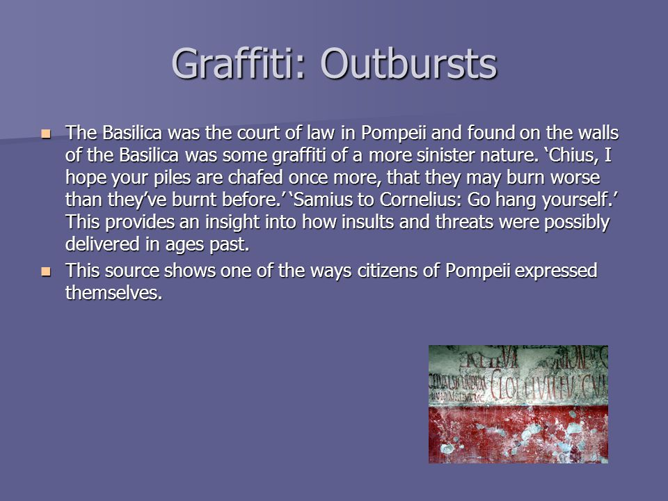 Graffiti: Outbursts The Basilica was the court of law in Pompeii and found on the walls of the Basilica was some graffiti of a more sinister nature. '