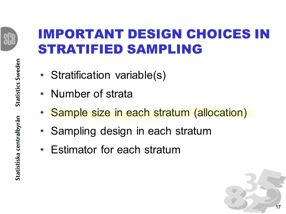 17 IMPORTANT DESIGN CHOICES IN STRATIFIED SAMPLING Stratification variable(s) Number of strata Sample size in each stratum (allocation) Sampling desig
