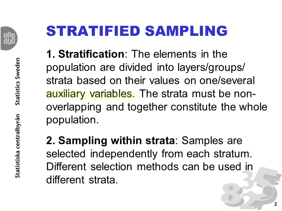 2 1. Stratification: The elements in the population are divided into layers/groups/ strata based on their values on one/several auxiliary variables. T
