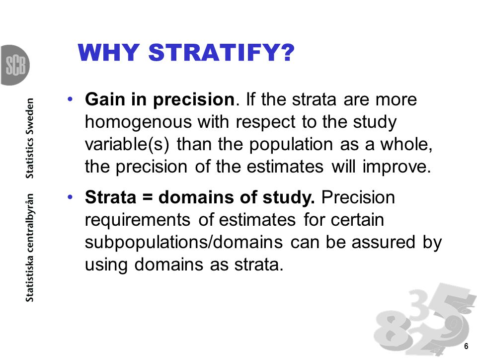 6 Gain in precision. If the strata are more homogenous with respect to the study variable(s) than the population as a whole, the precision of the esti