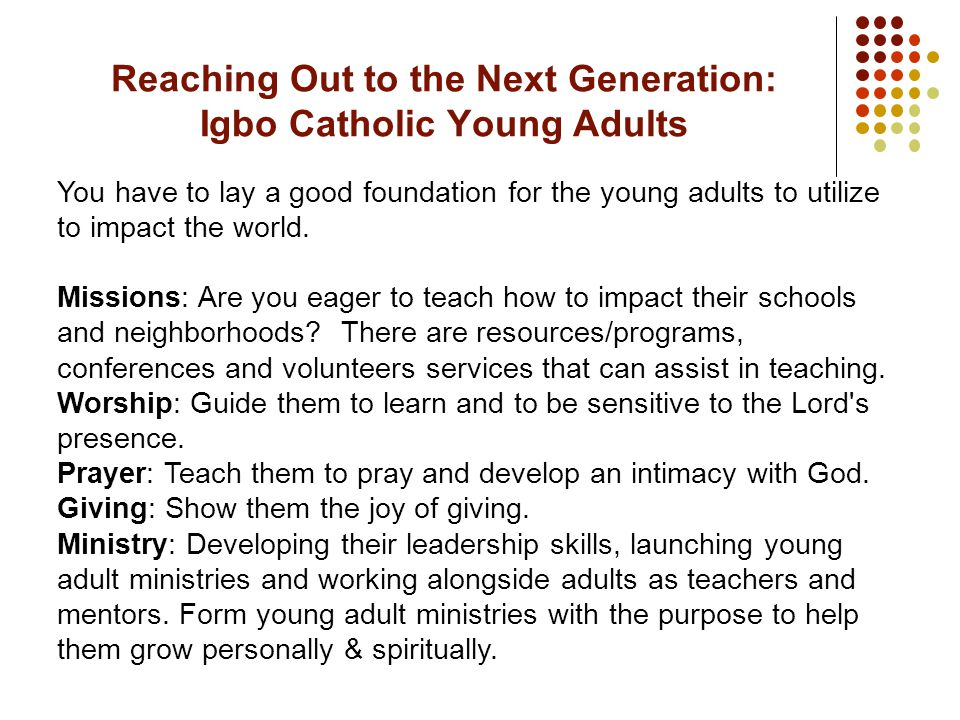 You have to lay a good foundation for the young adults to utilize to impact the world.