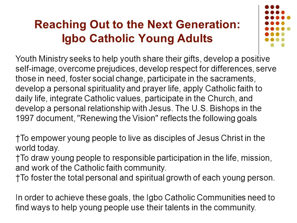 Youth Ministry seeks to help youth share their gifts, develop a positive self-image, overcome prejudices, develop respect for differences, serve those in need, foster social change, participate in the sacraments, develop a personal spirituality and prayer life, apply Catholic faith to daily life, integrate Catholic values, participate in the Church, and develop a personal relationship with Jesus.