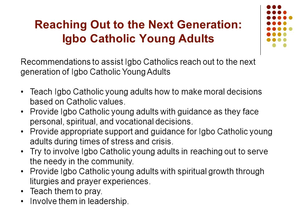 Recommendations to assist Igbo Catholics reach out to the next generation of Igbo Catholic Young Adults Teach Igbo Catholic young adults how to make moral decisions based on Catholic values.