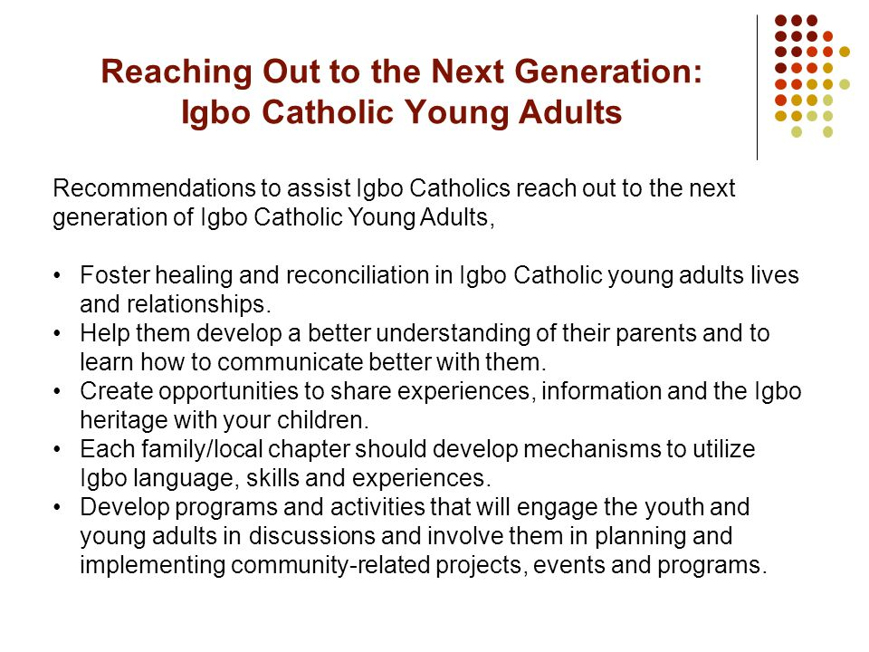Recommendations to assist Igbo Catholics reach out to the next generation of Igbo Catholic Young Adults, Foster healing and reconciliation in Igbo Catholic young adults lives and relationships.