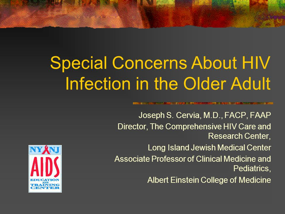 Special Concerns About HIV Infection in the Older Adult Joseph S. Cervia, M.D., FACP, FAAP Director, The Comprehensive HIV Care and Research Center, L