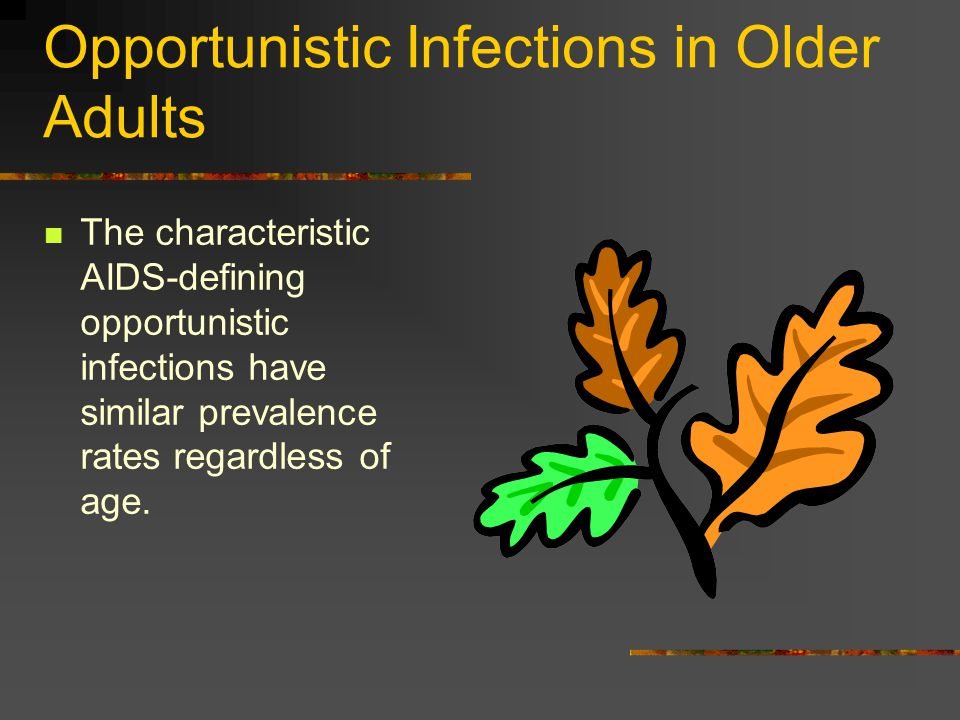Opportunistic Infections in Older Adults The characteristic AIDS-defining opportunistic infections have similar prevalence rates regardless of age.