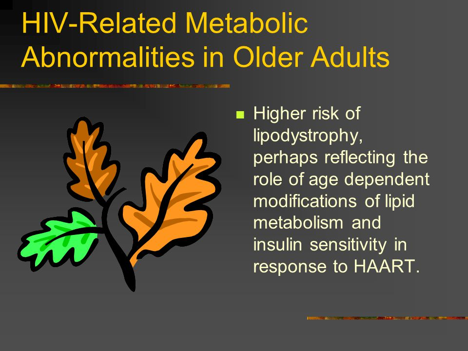 HIV-Related Metabolic Abnormalities in Older Adults Higher risk of lipodystrophy, perhaps reflecting the role of age dependent modifications of lipid