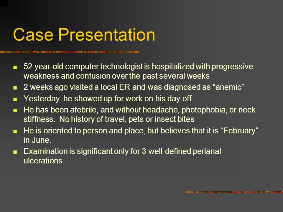 Case Presentation 52 year-old computer technologist is hospitalized with progressive weakness and confusion over the past several weeks 2 weeks ago vi