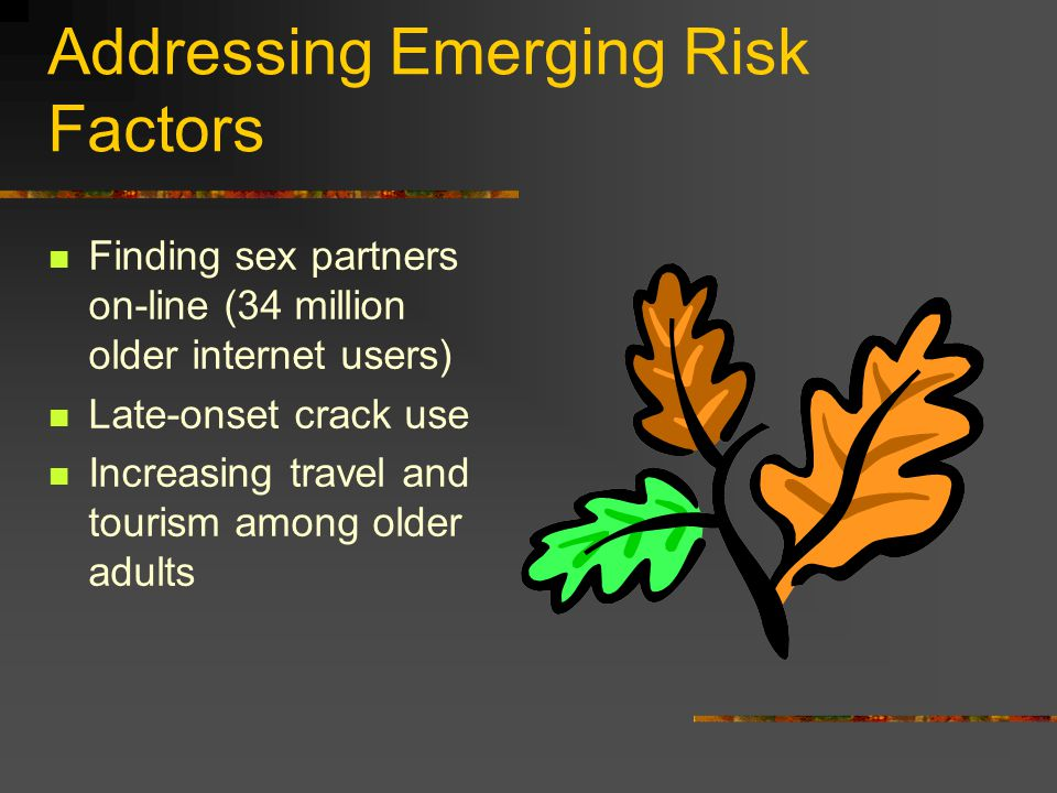 Addressing Emerging Risk Factors Finding sex partners on-line (34 million older internet users) Late-onset crack use Increasing travel and tourism amo