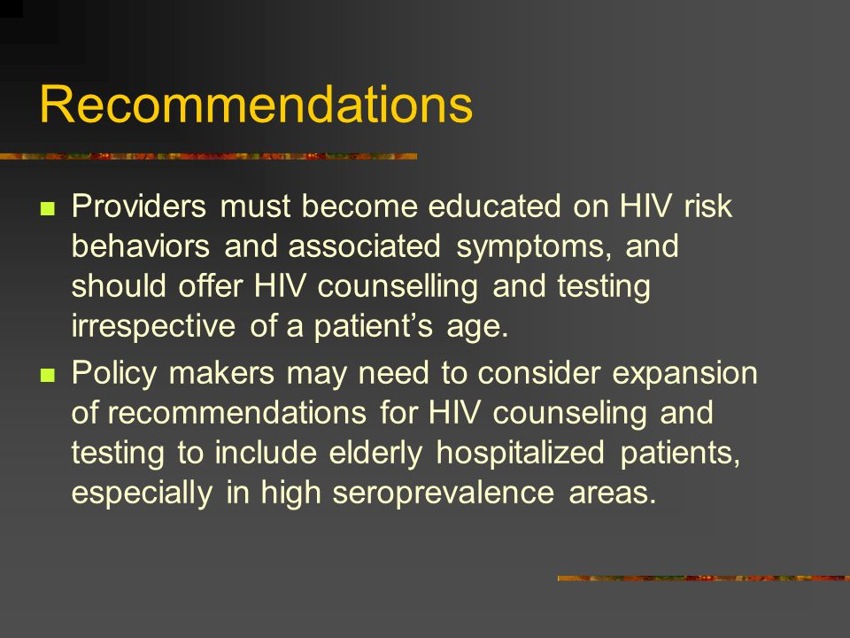 Recommendations Providers must become educated on HIV risk behaviors and associated symptoms, and should offer HIV counselling and testing irrespectiv