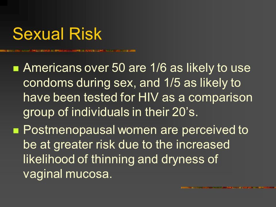Sexual Risk Americans over 50 are 1/6 as likely to use condoms during sex, and 1/5 as likely to have been tested for HIV as a comparison group of indi