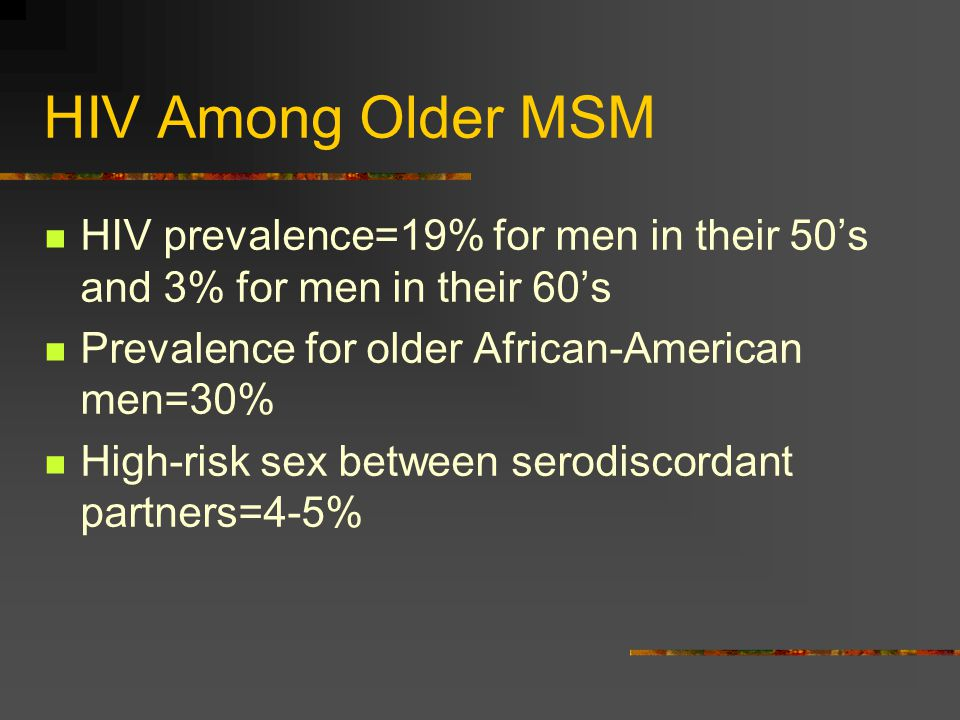 HIV Among Older MSM HIV prevalence=19% for men in their 50's and 3% for men in their 60's Prevalence for older African-American men=30% High-risk sex