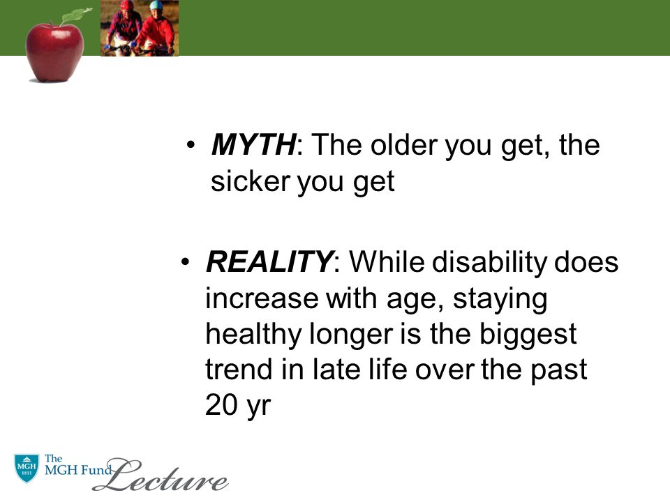 REALITY: While disability does increase with age, staying healthy longer is the biggest trend in late life over the past 20 yr