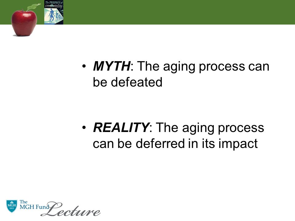 MYTH: The aging process can be defeated REALITY: The aging process can be deferred in its impact