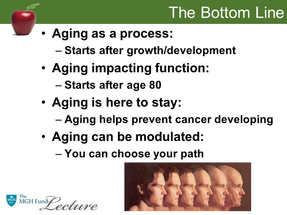 The Bottom Line Aging as a process: –Starts after growth/development Aging impacting function: –Starts after age 80 Aging is here to stay: –Aging helps prevent cancer developing Aging can be modulated: –You can choose your path