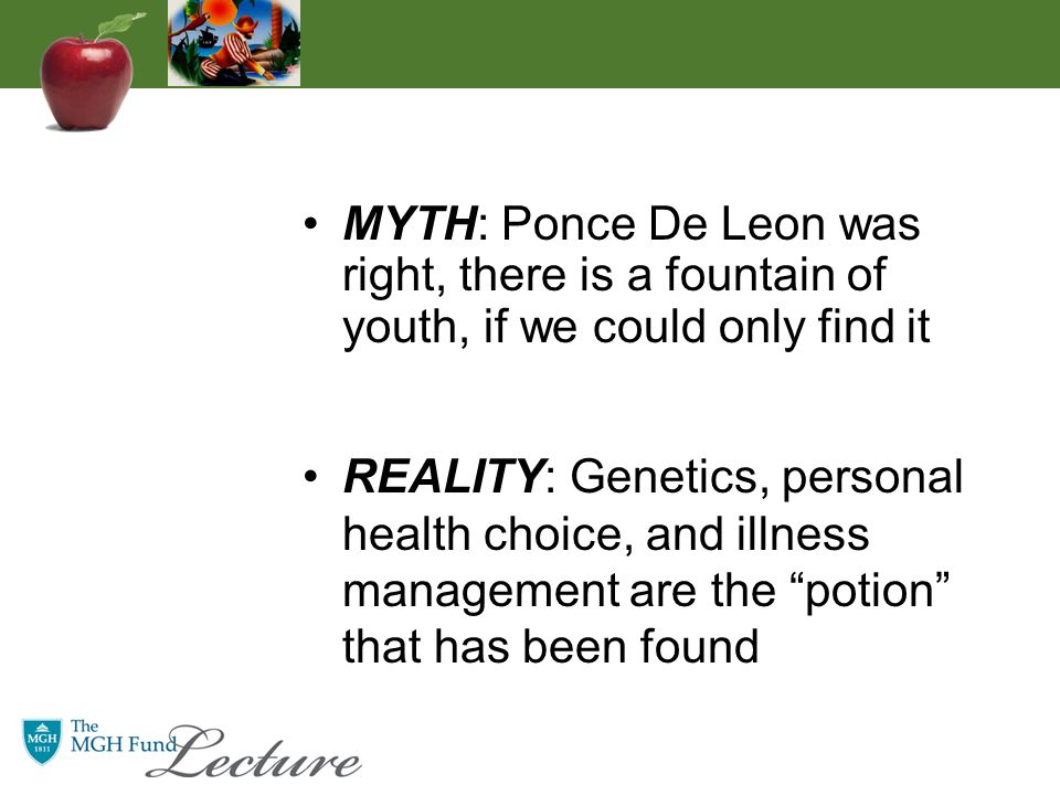 MYTH: Ponce De Leon was right, there is a fountain of youth, if we could only find it REALITY: Genetics, personal health choice, and illness management are the potion that has been found