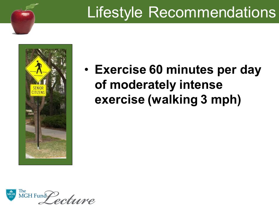 Lifestyle Recommendations Exercise 60 minutes per day of moderately intense exercise (walking 3 mph)