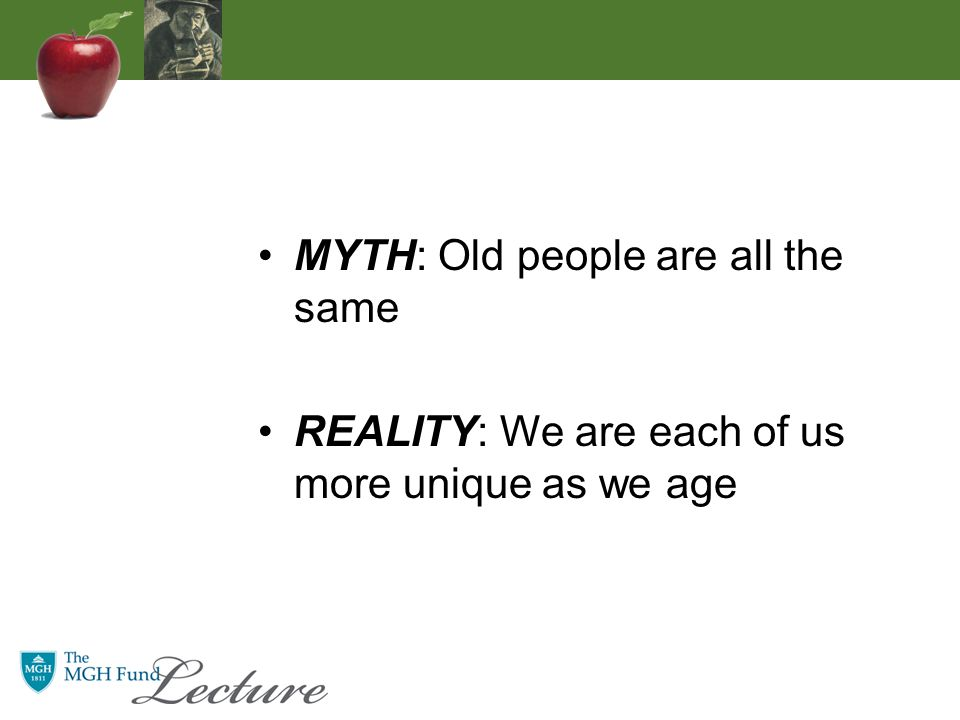 MYTH: Old people are all the same REALITY: We are each of us more unique as we age