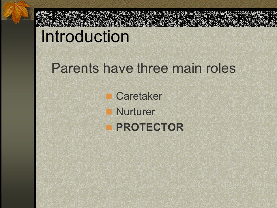 Introduction Caretaker Nurturer PROTECTOR Parents have three main roles