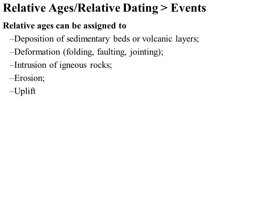 Relative Ages/Relative Dating > Events Relative ages can be assigned to –Deposition of sedimentary beds or volcanic layers; –Deformation (folding, faulting, jointing); –Intrusion of igneous rocks; –Erosion; –Uplift