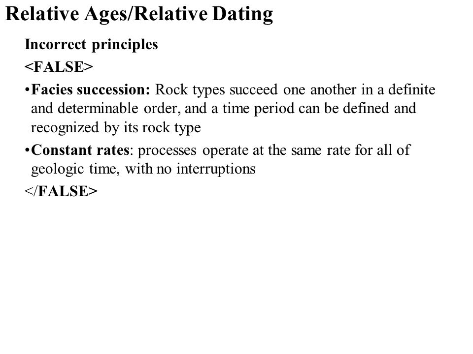 Relative Ages/Relative Dating Incorrect principles Facies succession: Rock types succeed one another in a definite and determinable order, and a time period can be defined and recognized by its rock type Constant rates: processes operate at the same rate for all of geologic time, with no interruptions