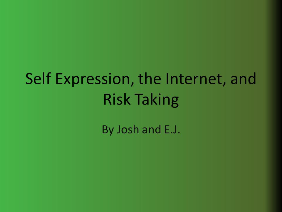 Self Expression, the Internet, and Risk Taking By Josh and E.J.