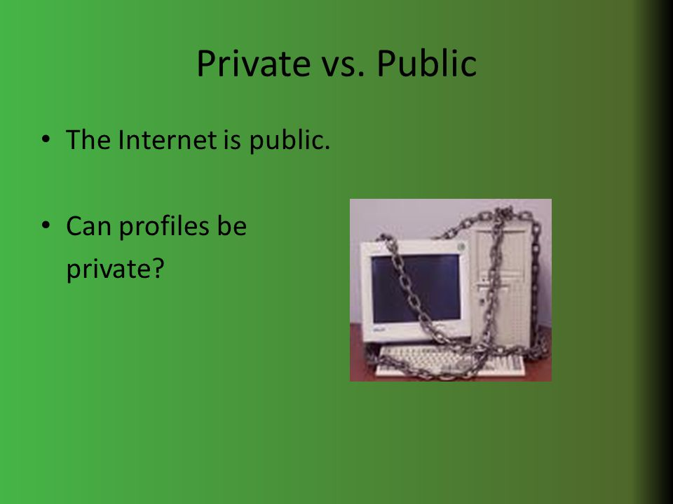 Private vs. Public The Internet is public. Can profiles be private