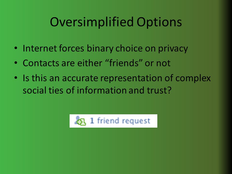 Oversimplified Options Internet forces binary choice on privacy Contacts are either friends or not Is this an accurate representation of complex social ties of information and trust