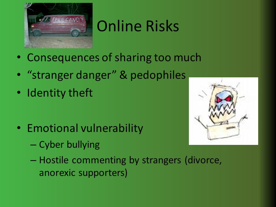 Online Risks Consequences of sharing too much stranger danger & pedophiles Identity theft Emotional vulnerability – Cyber bullying – Hostile commenting by strangers (divorce, anorexic supporters)