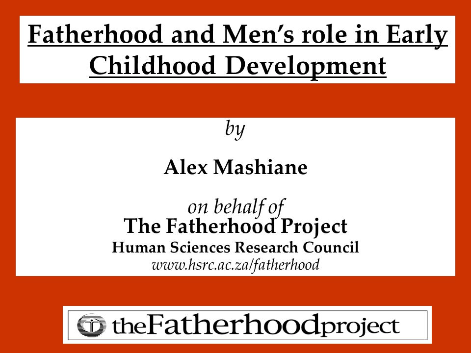 Fatherhood and Men's role in Early Childhood Development by Alex Mashiane on behalf of The Fatherhood Project Human Sciences Research Council www.hsrc