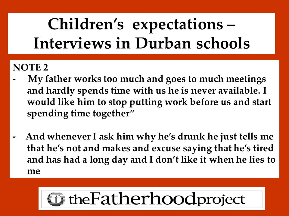 Children's expectations – Interviews in Durban schools NOTE 2 - My father works too much and goes to much meetings and hardly spends time with us he i