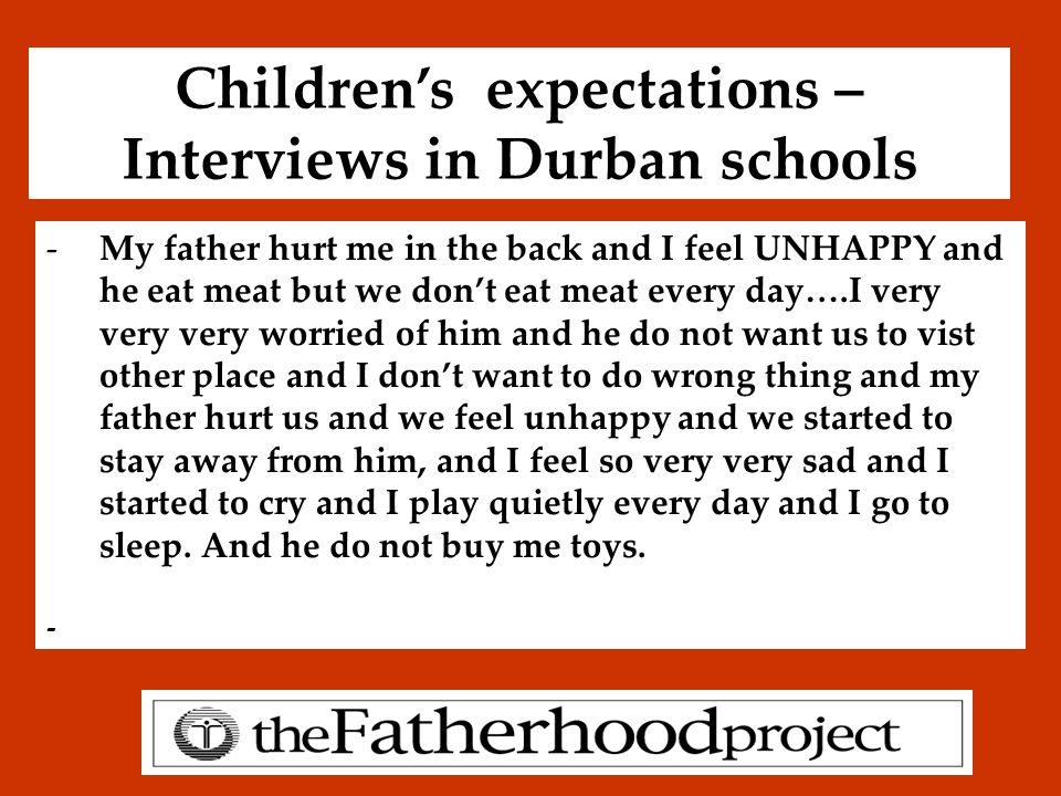 Children's expectations – Interviews in Durban schools -My father hurt me in the back and I feel UNHAPPY and he eat meat but we don't eat meat every day….I very very very worried of him and he do not want us to vist other place and I don't want to do wrong thing and my father hurt us and we feel unhappy and we started to stay away from him, and I feel so very very sad and I started to cry and I play quietly every day and I go to sleep.