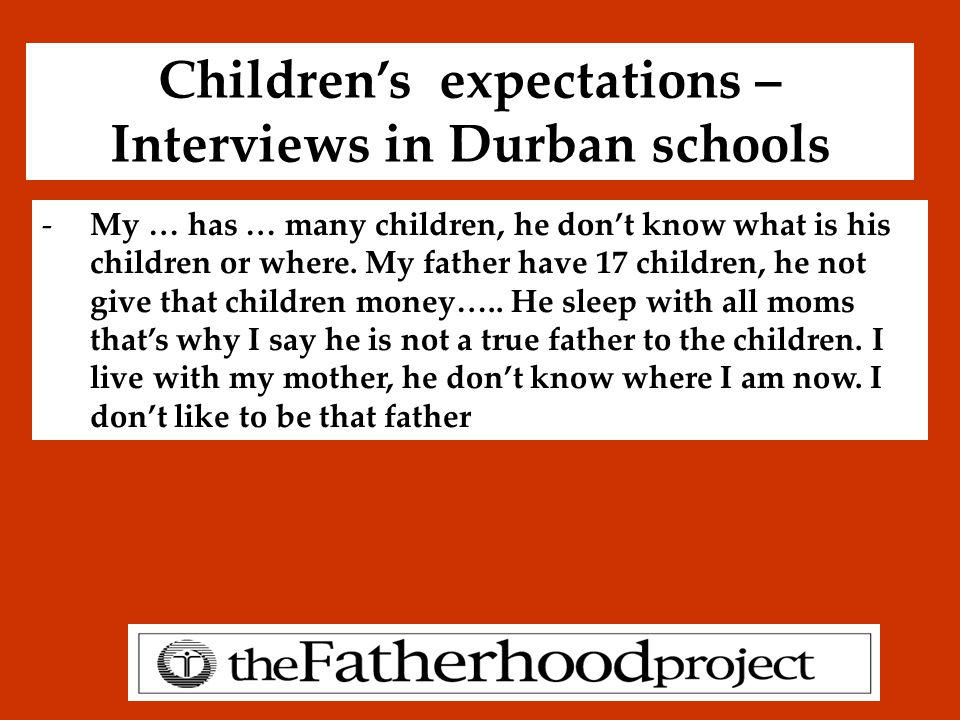 Children's expectations – Interviews in Durban schools -My … has … many children, he don't know what is his children or where.